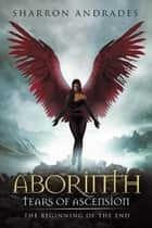 Aborinth: Tears of Ascension - The Beginning of the End ebook by Sharron Andrades