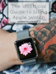 The Unofficial Guide to Using Apple Watch - Updated for watchOS 2 ebook by Scott La Counte