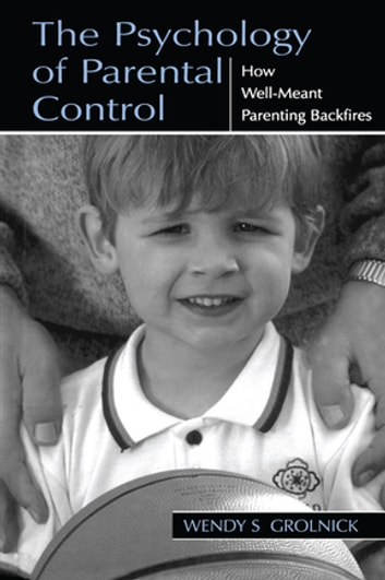 The Psychology of Parental Control - How Well-meant Parenting Backfires ebook by Wendy S. Grolnick