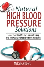 Natural High Blood Pressure Solutions: Lower Your Blood Pressure Naturally Using Diet And Natural Remedies Without Medication ebook by Melody Ambers