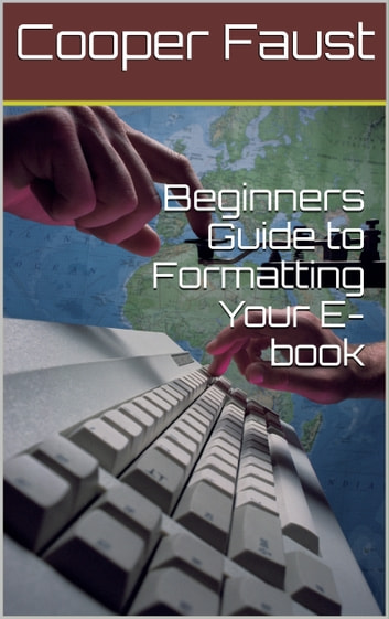 Beginners Guide to Formatting Your E-book ebook by Cooper Faust
