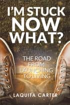 I'M Stuck . . . Now What? - The Road from Launching to Living ebook by Laquita Carter