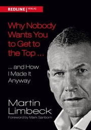 Why Nobody Wants You to Get to the Top ... - ... and How I Made it Anyway ebook by Martin Limbeck