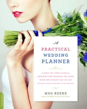 A Practical Wedding Planner - A Step-by-Step Guide to Creating the Wedding You Want with the Budget You've Got (without Losing Your Mind in the Process) ebook by Meg Keene