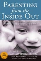 Parenting from the Inside Out - How a Deeper Self-Understanding Can Help You Raise Children Who Thrive: 10thAnniversary Edition ebook by Mary Hartzell, Daniel J. Siegel, MD