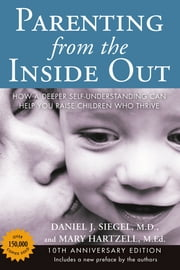 Parenting from the Inside Out 10th Anniversary edition - How a Deeper Self-Understanding Can Help You Raise Children Who Thrive ebook by Mary Hartzell,Daniel J. Siegel, MD