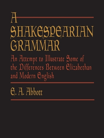 A Shakespearian Grammar - An Attempt to Illustrate Some of the Differences Between Elizabethan and Modern English ebook by E. A. Abbott