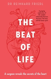 The Beat of Life - A surgeon reveals the secrets of the heart ebook by Reinhard Friedl, Shirley Seul, Gert Reifarth