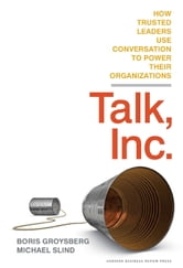 Talk, Inc. - How Trusted Leaders Use Conversation to Power their Organizations ebook by Boris Groysberg,Michael Slind