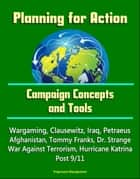 Planning for Action: Campaign Concepts and Tools - Wargaming, Clausewitz, Iraq, Petraeus, Afghanistan, Tommy Franks, Dr. Strange, War Against Terrorism, Hurricane Katrina, Post 9/11 ebook by Progressive Management