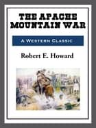 The Apache Mountain War ebook by Robert E. Howard