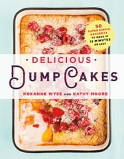 Delicious Dump Cakes - 50 Super Simple Desserts to Make in 15 Minutes or Less ebook by Roxanne Wyss,Kathy Moore