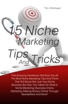 15 Niche Marketing Tips And Tricks - This Amazing Handbook Will Give You All The Best Niche Marketing Tips And Tricks That Will Boost Not Just Your Niche Business But Also Your Ideas On What Is Niche Marketing, Business Online Marketing, Making Money Online Through Newsletters And More! eBook by Tim J. Rodriquez