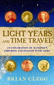 Light Years and Time Travel: An Exploration of Mankind's Enduring Fascination with Light ebook by Clegg, Brian