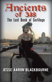 Ancients of 318 - The Lost Book of Sortilege ebook by Jesse Aaron Blackbourne