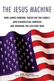 The Jesus Machine - How James Dobson, Focus on the Family, and Evangelical America Are Winning the Culture War ebook by Dan Gilgoff