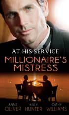 At His Service: Millionaire's Mistress: Memoirs of a Millionaire's Mistress / Playboy Boss, Live-In Mistress / The Italian Boss's Secretary Mistress (Mills & Boon M&B) 電子書 by Anne Oliver, Kelly Hunter, Cathy Williams