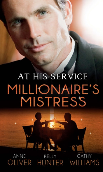 At His Service: Millionaire's Mistress: Memoirs of a Millionaire's Mistress / Playboy Boss, Live-In Mistress / The Italian Boss's Secretary Mistress (Mills & Boon M&B) 電子書籍 by Anne Oliver,Kelly Hunter,Cathy Williams