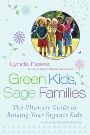 Green Kids, Sage Families - The Ultimate Guide to Raising Your Organic Kids ebook by Lynda Fassa,Vanessa Williams