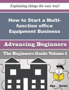 How to Start a Multi-function office Equipment Business (Beginners Guide) ebook by Kristel Dunham