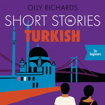 Short Stories in Turkish for Beginners - Read for pleasure at your level, expand your vocabulary and learn Turkish the fun way! audiobook by Olly Richards