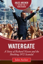 Watergate - A Story of Richard Nixon and the Shocking 1972 Scandal ebook by Jules Archer,Roger Stone