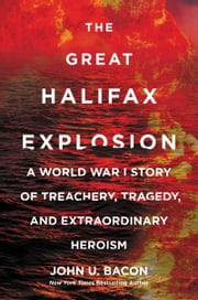 The Great Halifax Explosion - A World War I Story of Treachery, Tragedy, and Extraordinary Heroism ebook by John U. Bacon