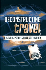 Deconstructing Travel - Cultural Perspectives on Tourism ebook by Arthur Asa Berger, San Francisco State University