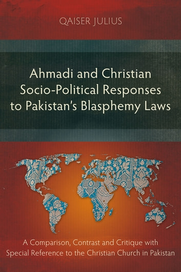 Ahmadi and Christian Socio-Political Responses to Pakistan's Blasphemy Laws - A Comparison, Contrast and Critique with Special Reference to the Christian Church in Pakistan ebook by Qaiser Julius
