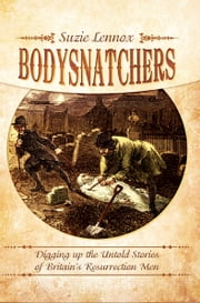 Bodysnatchers - Digging Up The Untold Stories of Britain's Resurrection Men ebook by Suzie Lennox