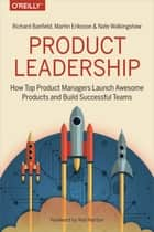 Product Leadership - How Top Product Managers Launch Awesome Products and Build Successful Teams ebook by Richard Banfield, Martin Eriksson, Nate Walkingshaw