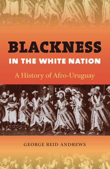 Blackness in the White Nation - A History of Afro-Uruguay ebook by George Reid Andrews