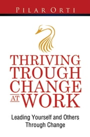 Thriving through Change at Work - Leading yourself and others through change ebook by Pilar Orti