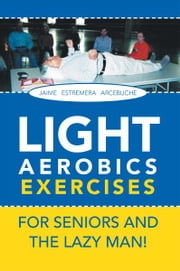 LIGHT AEROBICS EXERCISES For Seniors and the Lazy Man! ebook by JAIME E. ARCEBUCHE