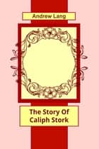 The Story Of Caliph Stork ebook by Andrew Lang