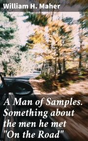 "A Man of Samples. Something about the men he met ""On the Road"" ebook by William H. Maher"