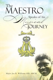 The Maestro Speaks of his Musical Journey ebook by Major Joe B. Williams OD, ARCM