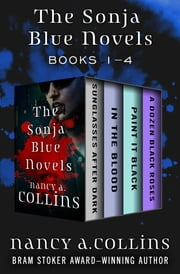 The Sonja Blue Novels Books 1–4 - Sunglasses After Dark, In the Blood, Paint It Black, and A Dozen Black Roses ebook by Nancy A. Collins