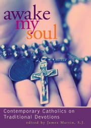 Awake My Soul - Contemporary Catholics on Traditional Devotions ebook by James Martin,SJ