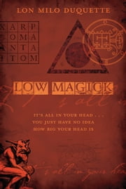 Low Magick - It's All In Your Head ... You Just Have No Idea How Big Your Head Is ebook by Lon Milo DuQuette