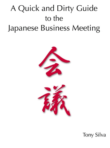 A Quick and Dirty Guide to the Japanese Business Meeting ebook by Tony Silva