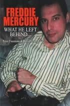 Freddie Mercury - What He Left Behind - The Story of What Happened after the death of Freddie Mercury ebook by David Evans, Peter Freestone