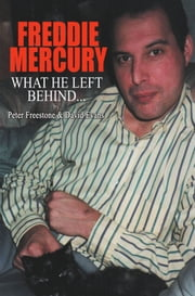 Freddie Mercury - What He Left Behind - The Story of What Happened after the death of Freddie Mercury ebook by David Evans,Peter Freestone