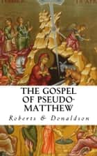 The Gospel of Pseudo-Matthew (Annotated) ebook by Alexander Roberts, James Donaldson, James Orr,...