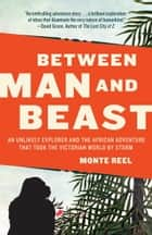 Between Man and Beast - An Unlikely Explorer and the African Adventurethe Victorian World by Storm ebook by Monte Reel