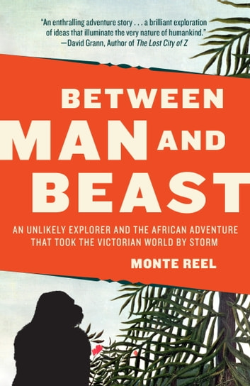 Between Man and Beast - An Unlikely Explorer and the African Adventure the Victorian World by Storm ebook by Monte Reel