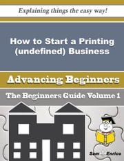 How to Start a Printing (undefined) Business (Beginners Guide) ebook by Hong Sisk,Sam Enrico