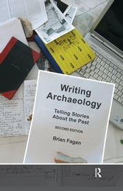 Writing Archaeology, Second Edition - Telling Stories About the Past ebook by Brian Fagan