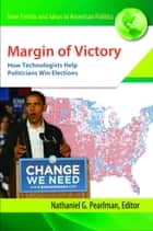 Margin of Victory: How Technologists Help Politicians Win Elections ebook by Nathaniel G. Pearlman