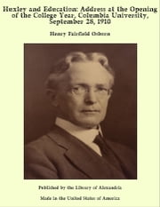 Huxley and Education: Address at the Opening of the College Year, Columbia University, September 28, 1910 ebook by Henry Fairfield Osborn